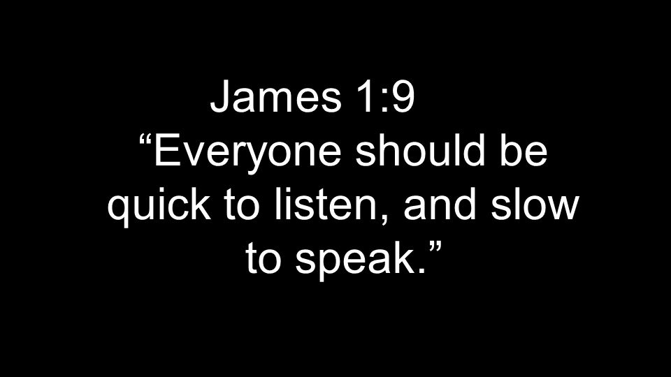 James 1:9 Everyone should be quick to listen, and slow to speak.