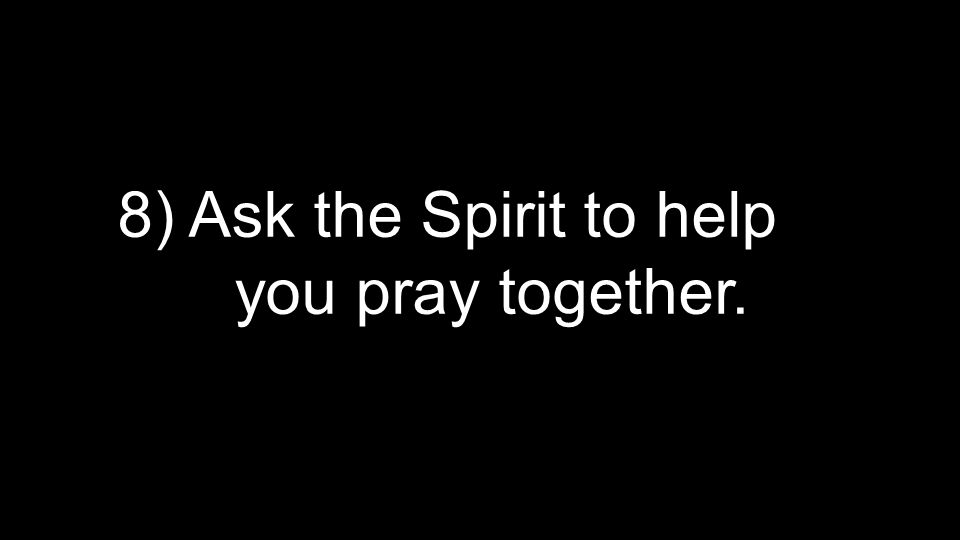 8) Ask the Spirit to help you pray together.