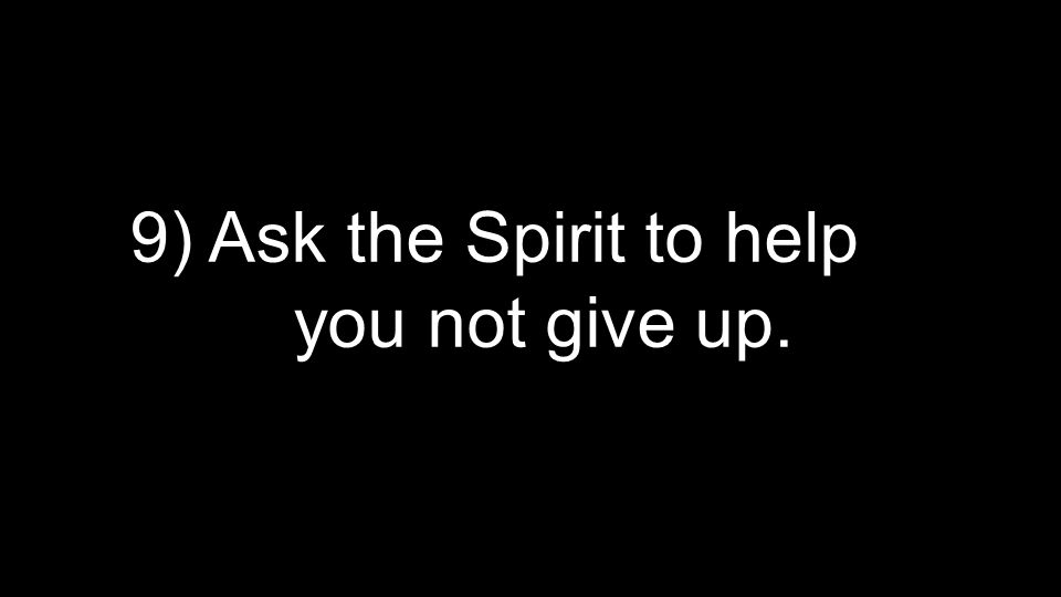 9) Ask the Spirit to help you not give up.