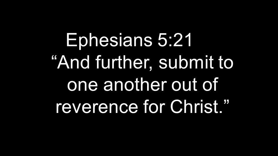 """Ephesians 5:21 """"And further, submit to one another out of reverence for Christ."""""""
