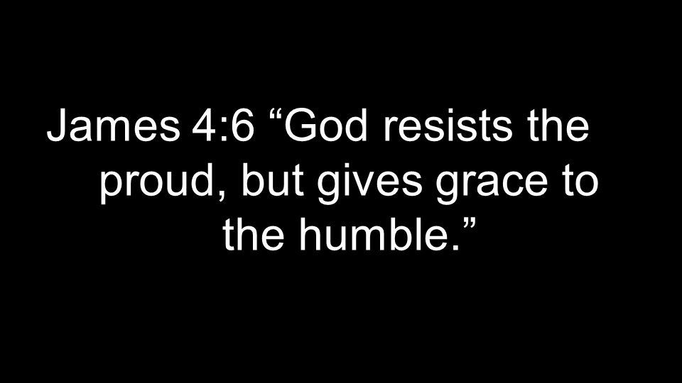 James 4:6 God resists the proud, but gives grace to the humble.