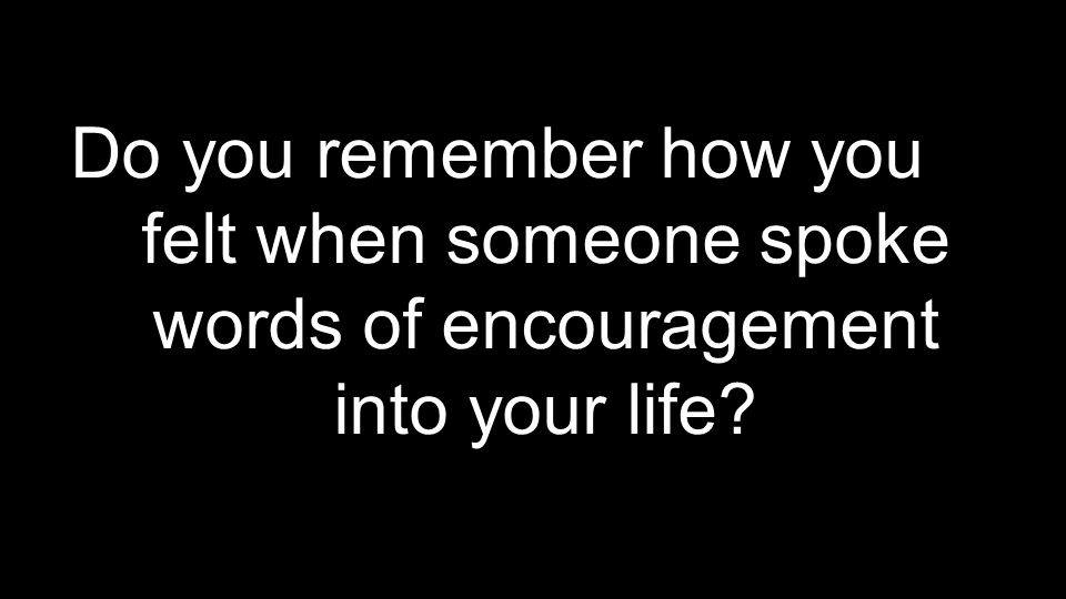 Do you remember how you felt when someone spoke words of encouragement into your life
