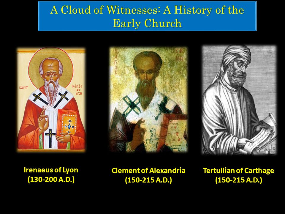 A Cloud of Witnesses: A History of the Early Church Tertullian of Carthage (150-215 A.D.) Clement of Alexandria (150-215 A.D.) Irenaeus of Lyon (130-200 A.D.)