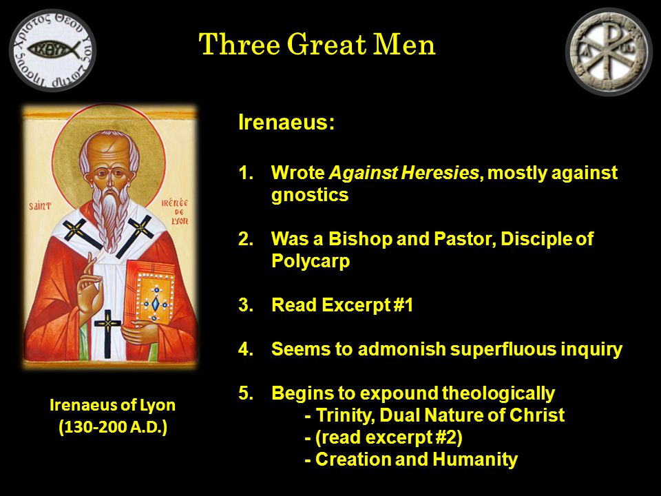 Three Great Men Irenaeus: 1.Wrote Against Heresies, mostly against gnostics 2.Was a Bishop and Pastor, Disciple of Polycarp 3.Read Excerpt #1 4.Seems to admonish superfluous inquiry 5.Begins to expound theologically - Trinity, Dual Nature of Christ - (read excerpt #2) - Creation and Humanity Irenaeus of Lyon (130-200 A.D.)