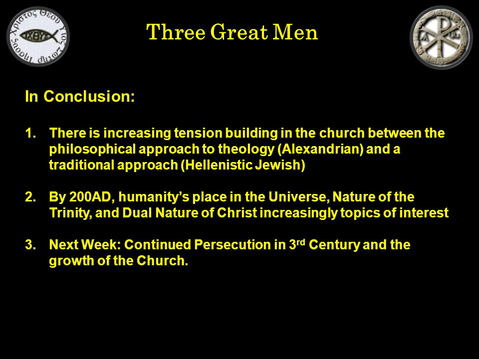 Three Great Men In Conclusion: 1.There is increasing tension building in the church between the philosophical approach to theology (Alexandrian) and a traditional approach (Hellenistic Jewish) 2.By 200AD, humanity's place in the Universe, Nature of the Trinity, and Dual Nature of Christ increasingly topics of interest 3.Next Week: Continued Persecution in 3 rd Century and the growth of the Church.