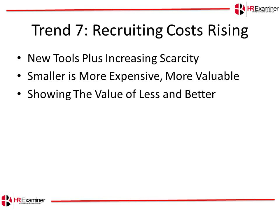 Trend 7: Recruiting Costs Rising New Tools Plus Increasing Scarcity Smaller is More Expensive, More Valuable Showing The Value of Less and Better