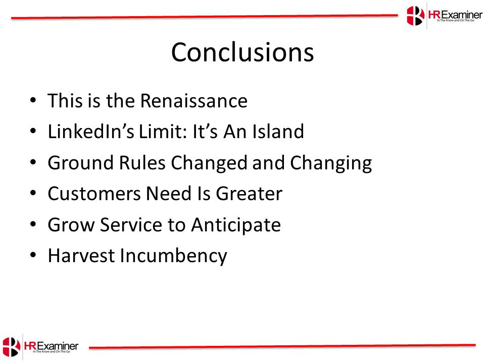 Conclusions This is the Renaissance LinkedIn's Limit: It's An Island Ground Rules Changed and Changing Customers Need Is Greater Grow Service to Anticipate Harvest Incumbency