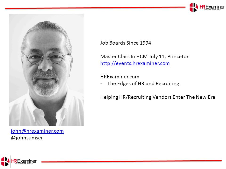 john@hrexaminer.com @johnsumser Job Boards Since 1994 Master Class In HCM July 11, Princeton http://events.hrexaminer.com http://events.hrexaminer.com HRExaminer.com -The Edges of HR and Recruiting Helping HR/Recruiting Vendors Enter The New Era