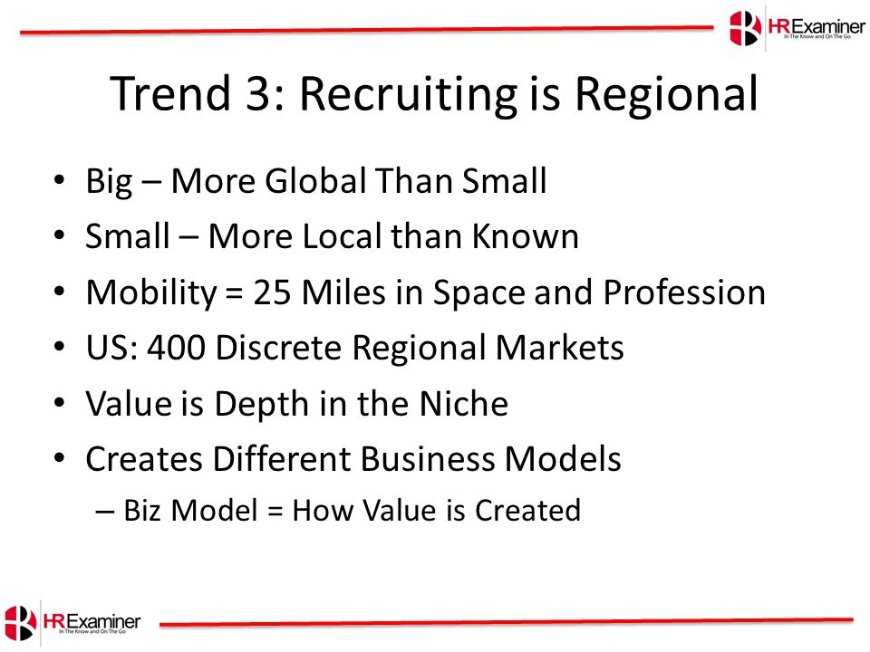 Trend 3: Recruiting is Regional Big – More Global Than Small Small – More Local than Known Mobility = 25 Miles in Space and Profession US: 400 Discrete Regional Markets Value is Depth in the Niche Creates Different Business Models – Biz Model = How Value is Created