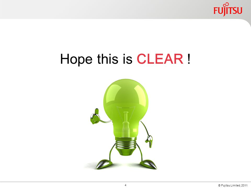 © Fujitsu Limited, 2011 4 Hope this is CLEAR !