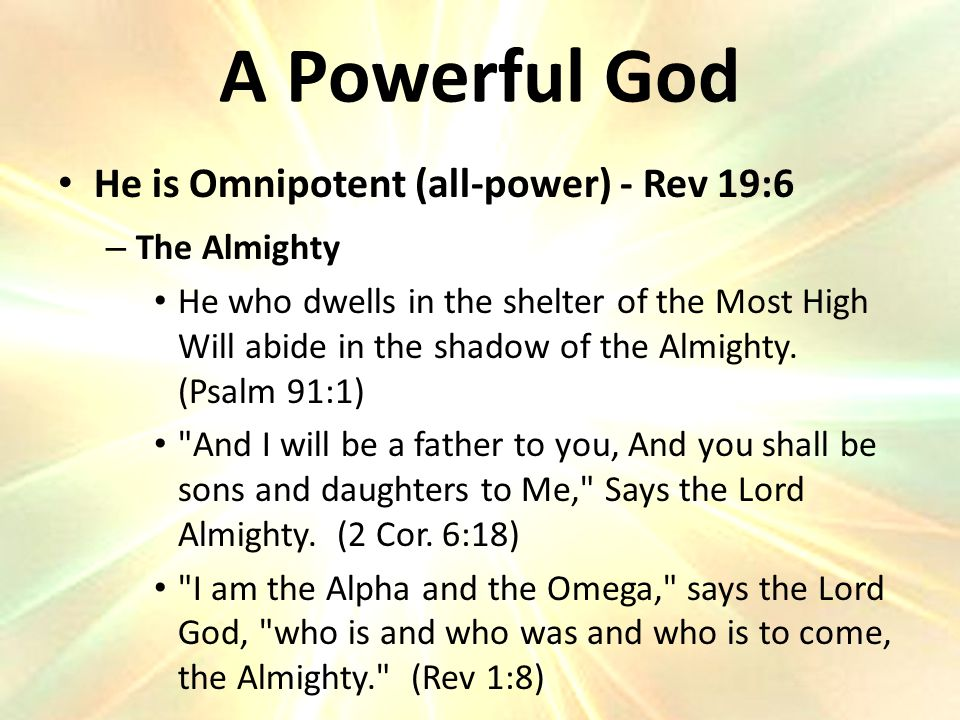 He is Omnipotent (all-power) - Rev 19:6 – The Almighty He who dwells in the shelter of the Most High Will abide in the shadow of the Almighty.