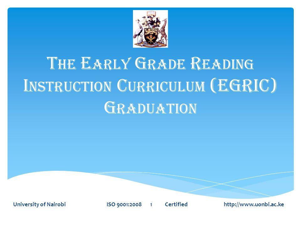 T HE E ARLY G RADE R EADING I NSTRUCTION C URRICULUM (EGRIC) G RADUATION University of Nairobi ISO 9001:2008 1 Certified http://www.uonbi.ac.ke