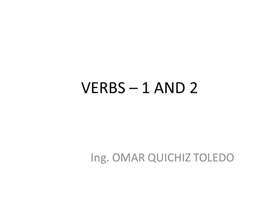 VERBS – 1 AND 2 Ing. OMAR QUICHIZ TOLEDO