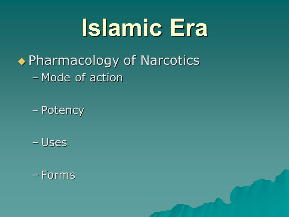Islamic Era  Pharmacology of Narcotics –Mode of action –Potency –Uses –Forms
