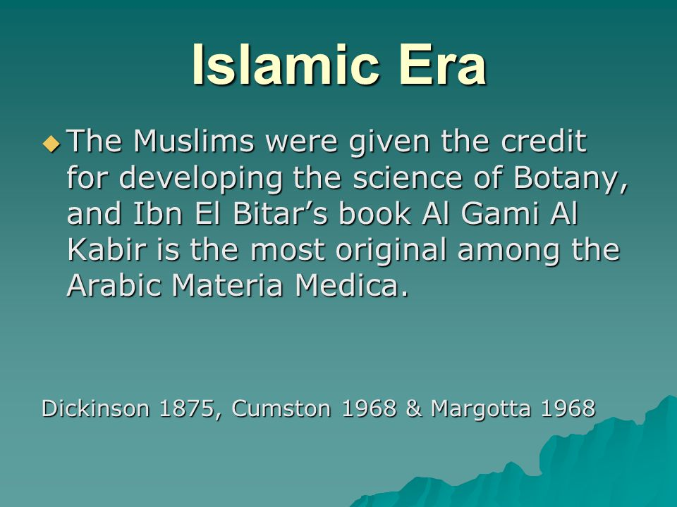 Islamic Era  The Muslims were given the credit for developing the science of Botany, and Ibn El Bitar's book Al Gami Al Kabir is the most original among the Arabic Materia Medica.