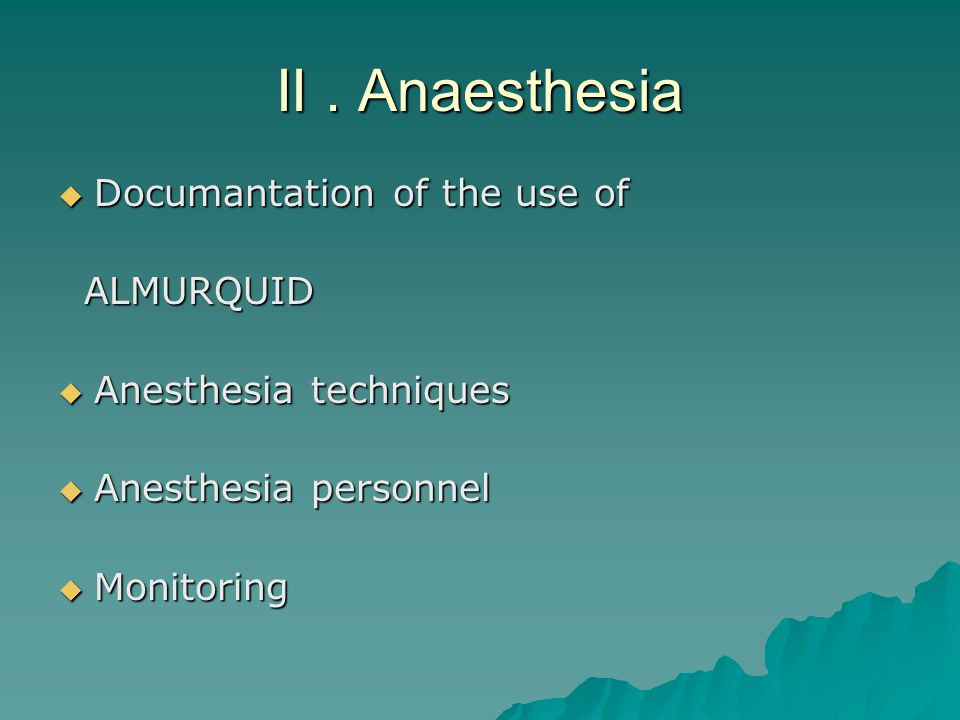 II. Anaesthesia  Documantation of the use of ALMURQUID ALMURQUID  Anesthesia techniques  Anesthesia personnel  Monitoring