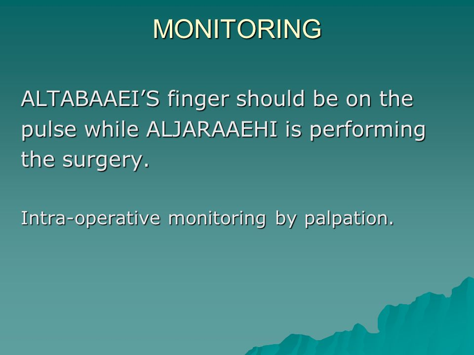 MONITORING ALTABAAEI'S finger should be on the pulse while ALJARAAEHI is performing the surgery. Intra-operative monitoring by palpation.