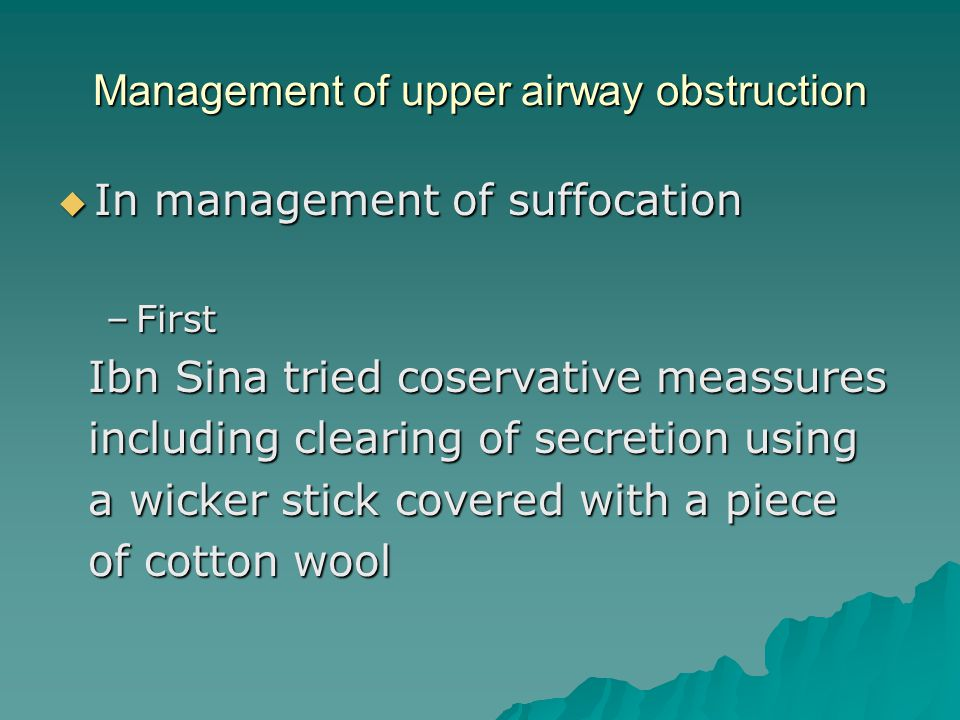Management of upper airway obstruction  In management of suffocation –First Ibn Sina tried coservative meassures Ibn Sina tried coservative meassures including clearing of secretion using including clearing of secretion using a wicker stick covered with a piece a wicker stick covered with a piece of cotton wool of cotton wool