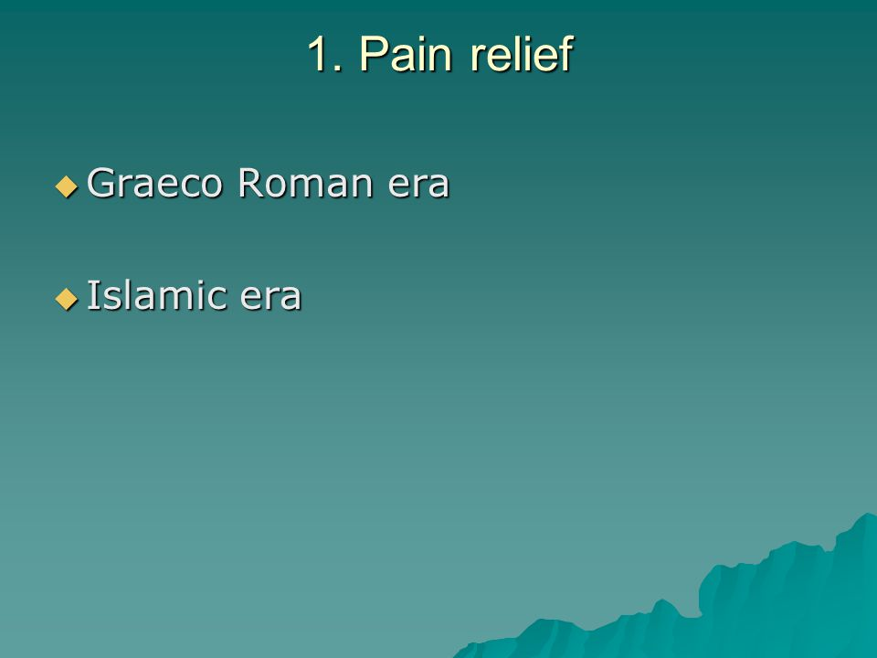 1. Pain relief  Graeco Roman era  Islamic era