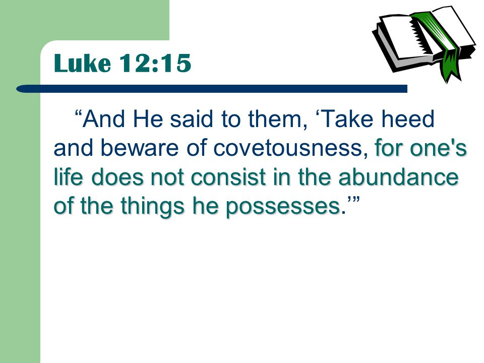 Luke 12:15 for one s life does not consist in the abundance of the things he possesses And He said to them, 'Take heed and beware of covetousness, for one s life does not consist in the abundance of the things he possesses.'