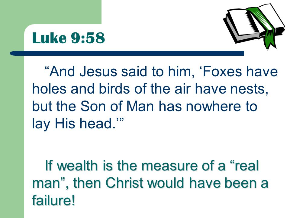 Luke 9:58 And Jesus said to him, 'Foxes have holes and birds of the air have nests, but the Son of Man has nowhere to lay His head.' If wealth is the measure of a real man , then Christ would have been a failure!