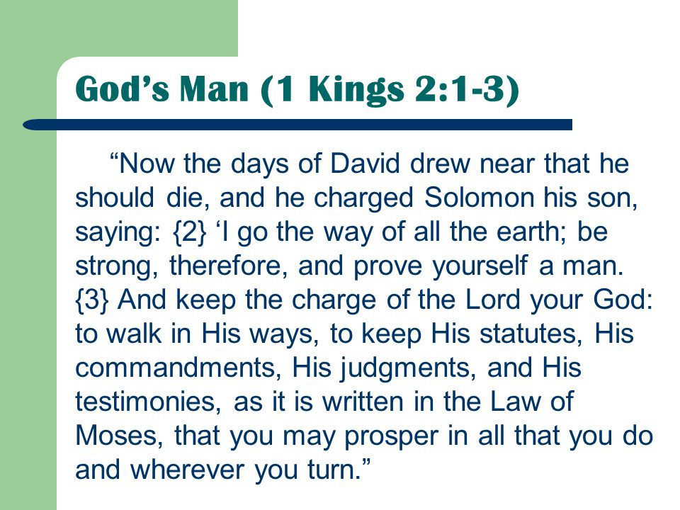 God's Man (1 Kings 2:1-3) Now the days of David drew near that he should die, and he charged Solomon his son, saying: {2} 'I go the way of all the earth; be strong, therefore, and prove yourself a man.