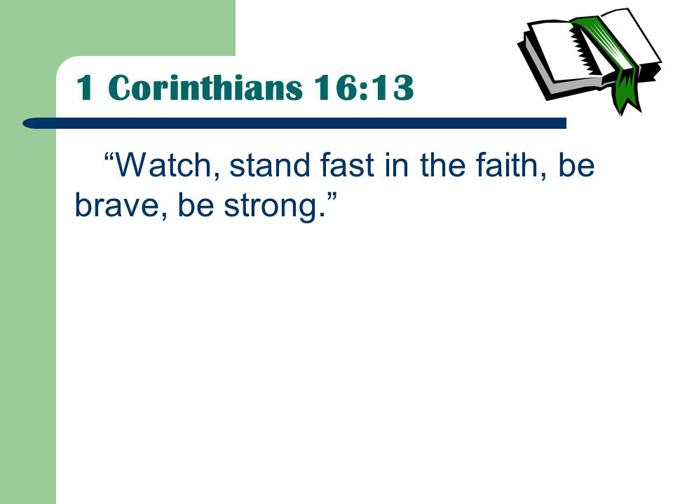 1 Corinthians 16:13 Watch, stand fast in the faith, be brave, be strong.