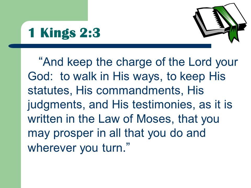 1 Kings 2:3 And keep the charge of the Lord your God: to walk in His ways, to keep His statutes, His commandments, His judgments, and His testimonies, as it is written in the Law of Moses, that you may prosper in all that you do and wherever you turn.