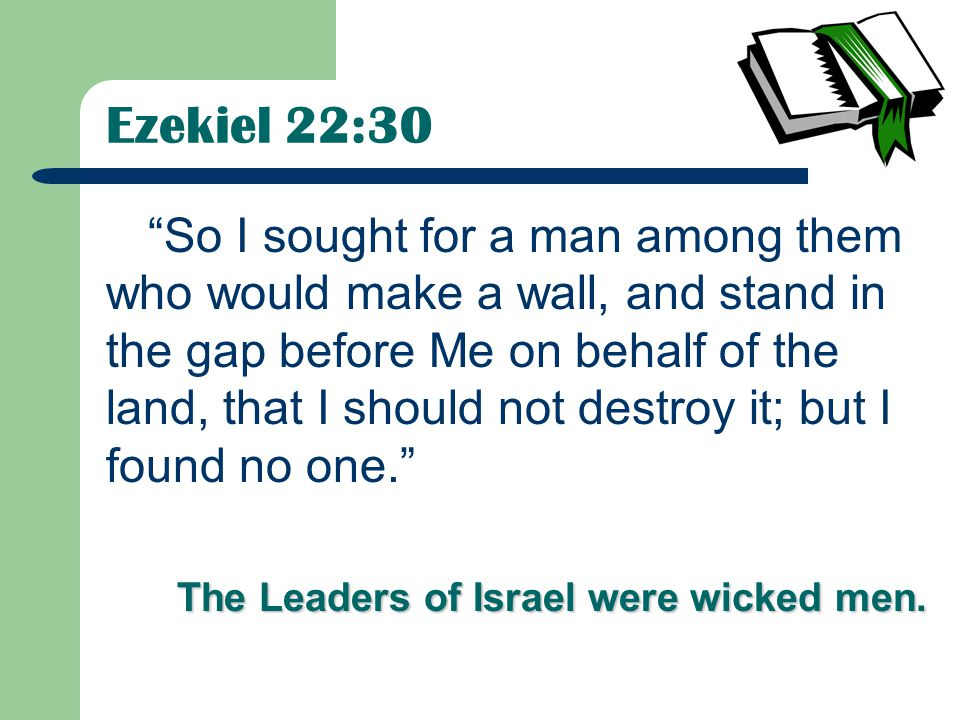 So I sought for a man among them who would make a wall, and stand in the gap before Me on behalf of the land, that I should not destroy it; but I found no one. The Leaders of Israel were wicked men.
