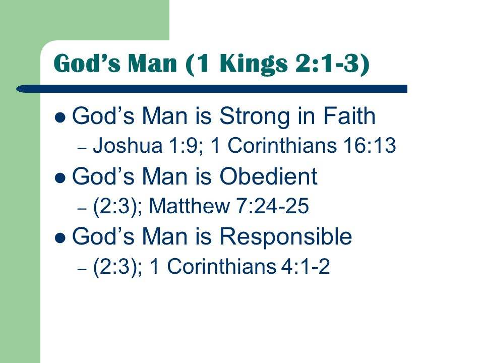 God's Man (1 Kings 2:1-3) God's Man is Strong in Faith – Joshua 1:9; 1 Corinthians 16:13 God's Man is Obedient – (2:3); Matthew 7:24-25 God's Man is Responsible – (2:3); 1 Corinthians 4:1-2
