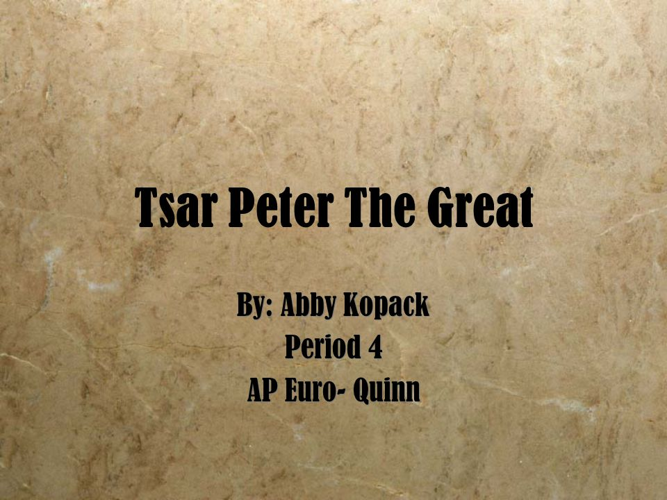 Tsar Peter The Great By: Abby Kopack Period 4 AP Euro- Quinn By: Abby Kopack Period 4 AP Euro- Quinn