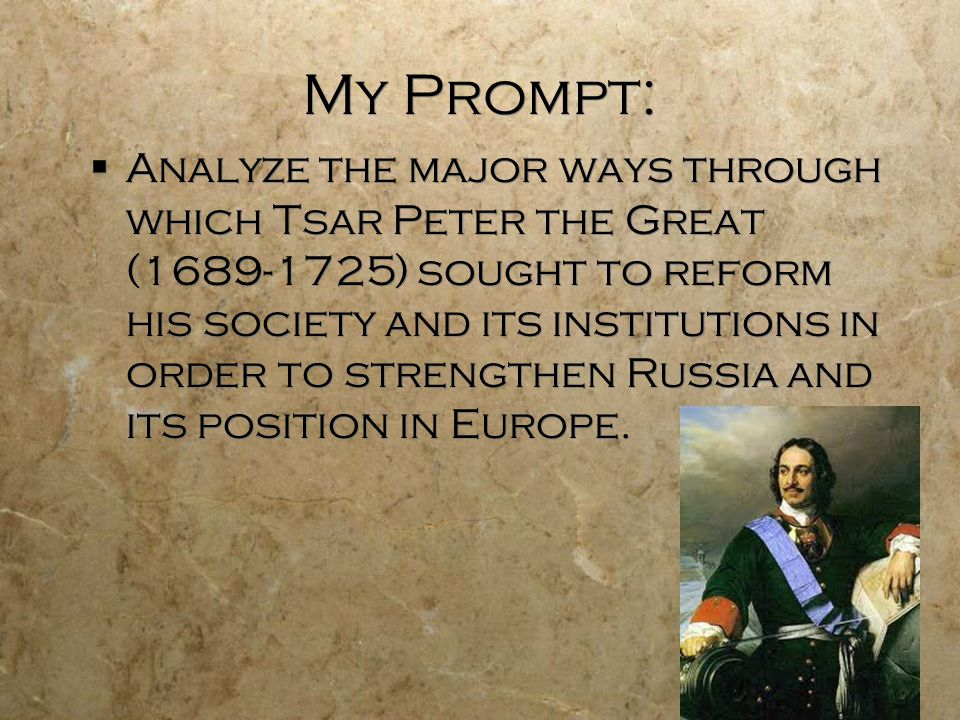 My Prompt:  Analyze the major ways through which Tsar Peter the Great (1689-1725) sought to reform his society and its institutions in order to strengthen Russia and its position in Europe.