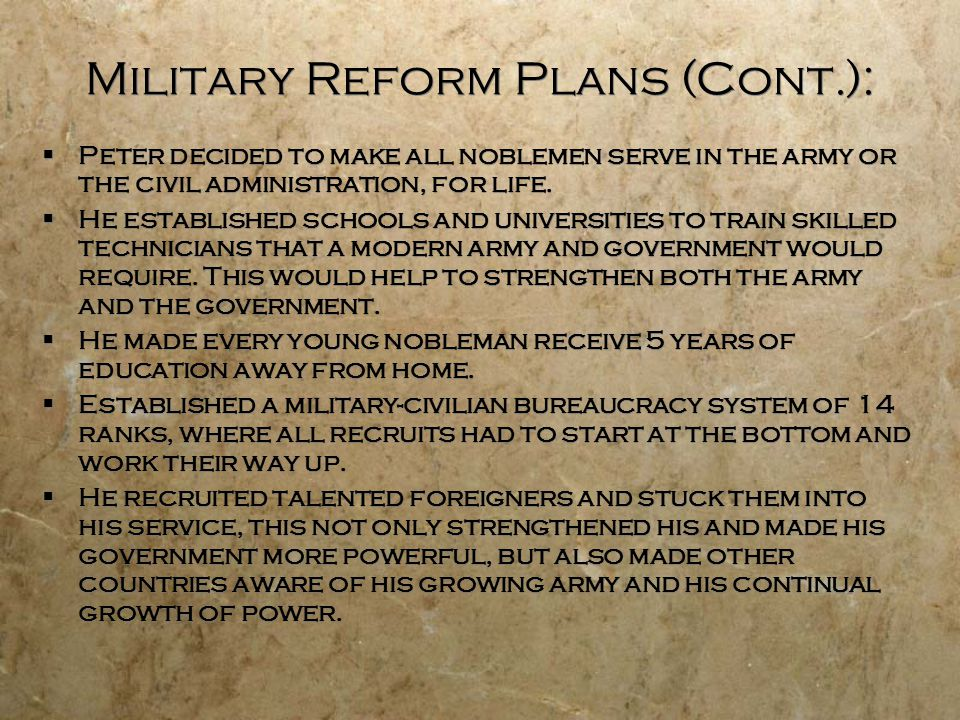Military Reform Plans (Cont.):  Peter decided to make all noblemen serve in the army or the civil administration, for life.