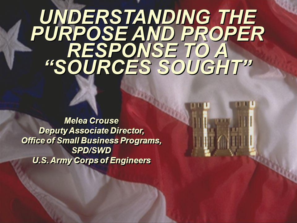 UNDERSTANDING THE PURPOSE AND PROPER RESPONSE TO A SOURCES SOUGHT Melea Crouse Deputy Associate Director, Office of Small Business Programs, SPD/SWD U.S.