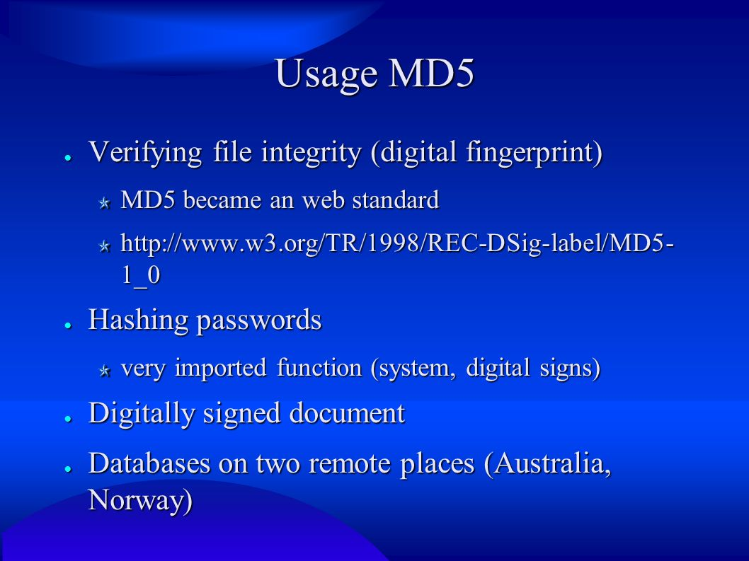 Usage MD5 ● Verifying file integrity (digital fingerprint) MD5 became an web standard http://www.w3.org/TR/1998/REC-DSig-label/MD5- 1_0 ● Hashing passwords very imported function (system, digital signs) ● Digitally signed document ● Databases on two remote places (Australia, Norway)
