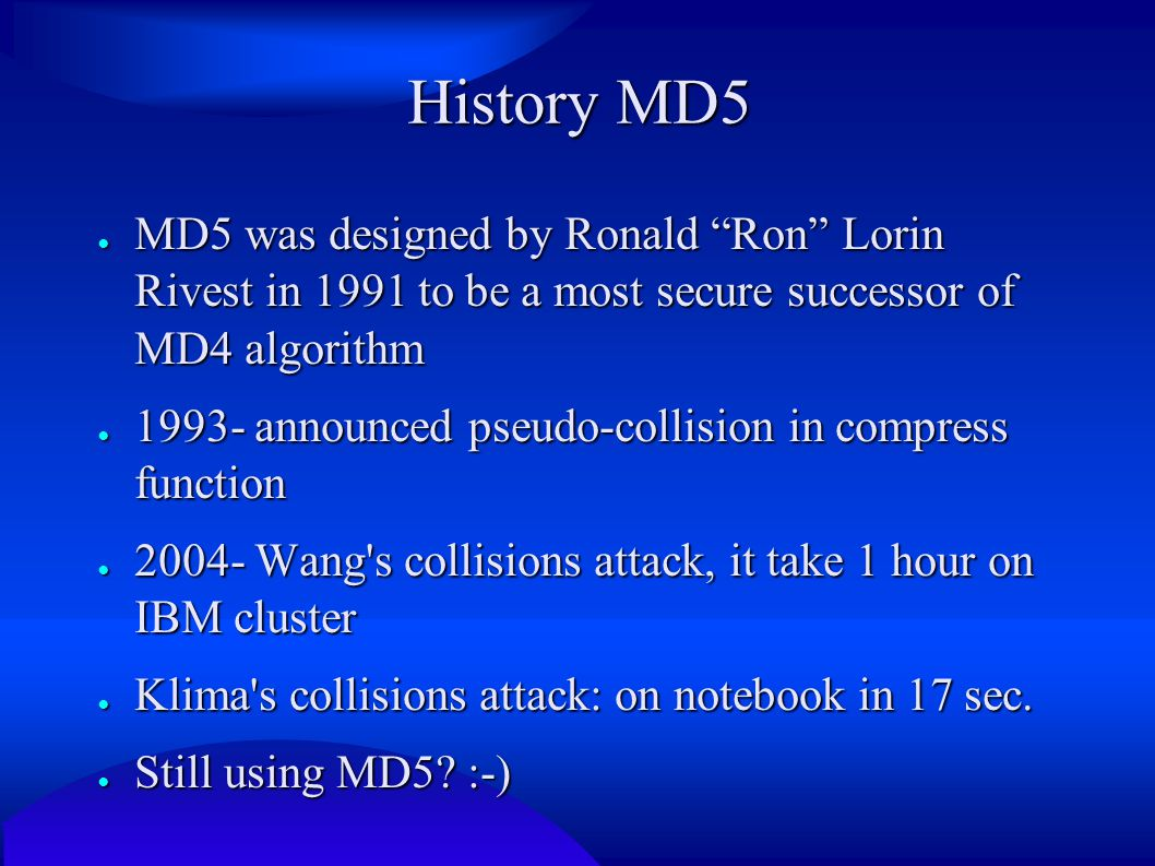 "History MD5 ● MD5 was designed by Ronald ""Ron"" Lorin Rivest in 1991 to be a most secure successor of MD4 algorithm ● 1993- announced pseudo-collision"