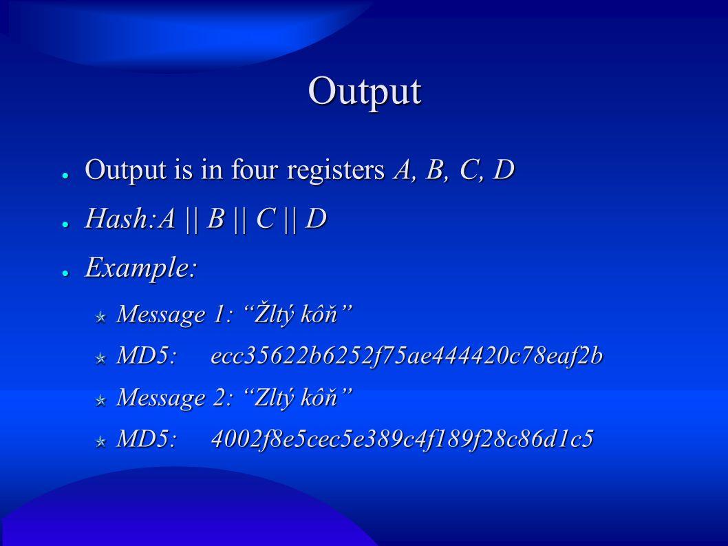 Output ● Output is in four registers A, B, C, D ● Hash:A    B    C    D ● Example: Message 1: Žltý kôň MD5: ecc35622b6252f75ae444420c78eaf2b Message 2: Zltý kôň MD5:4002f8e5cec5e389c4f189f28c86d1c5