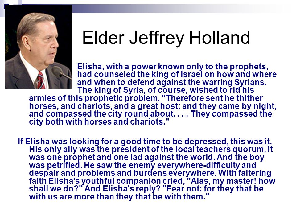 Elder Jeffrey Holland Elisha, with a power known only to the prophets, had counseled the king of Israel on how and where and when to defend against the warring Syrians.