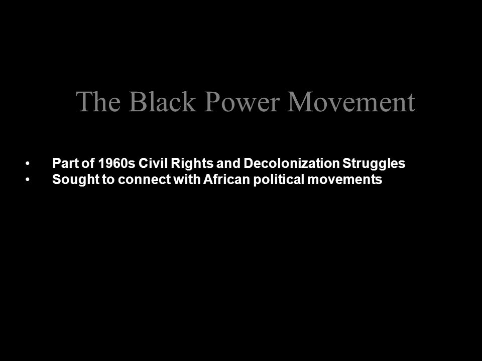 The Black Power Movement Part of 1960s Civil Rights and Decolonization Struggles Sought to connect with African political movements