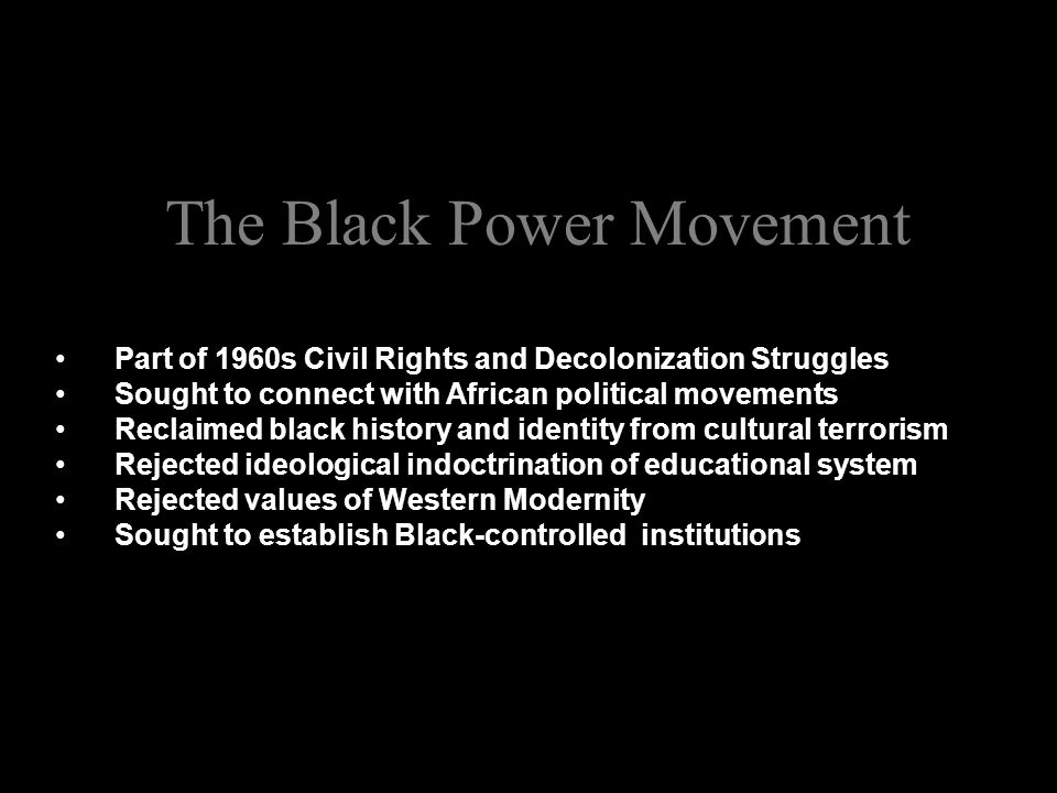 The Black Power Movement Part of 1960s Civil Rights and Decolonization Struggles Sought to connect with African political movements Reclaimed black history and identity from cultural terrorism Rejected ideological indoctrination of educational system Rejected values of Western Modernity Sought to establish Black-controlled institutions