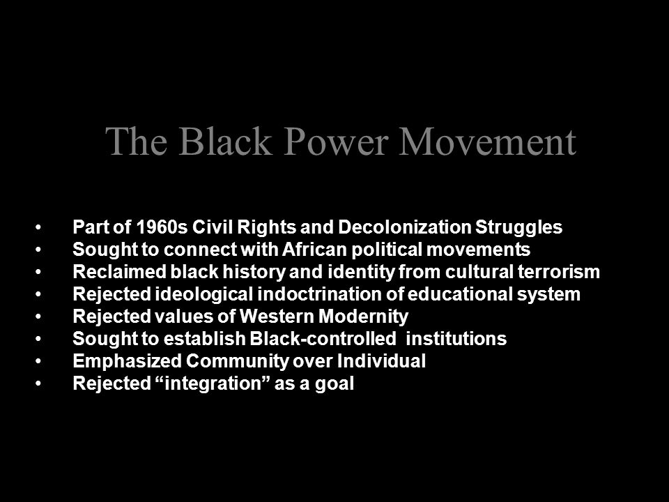 The Black Power Movement Part of 1960s Civil Rights and Decolonization Struggles Sought to connect with African political movements Reclaimed black history and identity from cultural terrorism Rejected ideological indoctrination of educational system Rejected values of Western Modernity Sought to establish Black-controlled institutions Emphasized Community over Individual Rejected integration as a goal