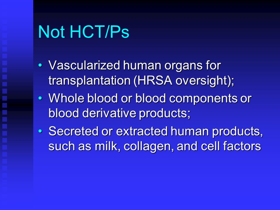 Not HCT/Ps Vascularized human organs for transplantation (HRSA oversight);Vascularized human organs for transplantation (HRSA oversight); Whole blood or blood components or blood derivative products;Whole blood or blood components or blood derivative products; Secreted or extracted human products, such as milk, collagen, and cell factorsSecreted or extracted human products, such as milk, collagen, and cell factors
