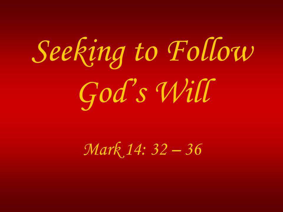 Seeking to Follow God's Will Mark 14: 32 – 36