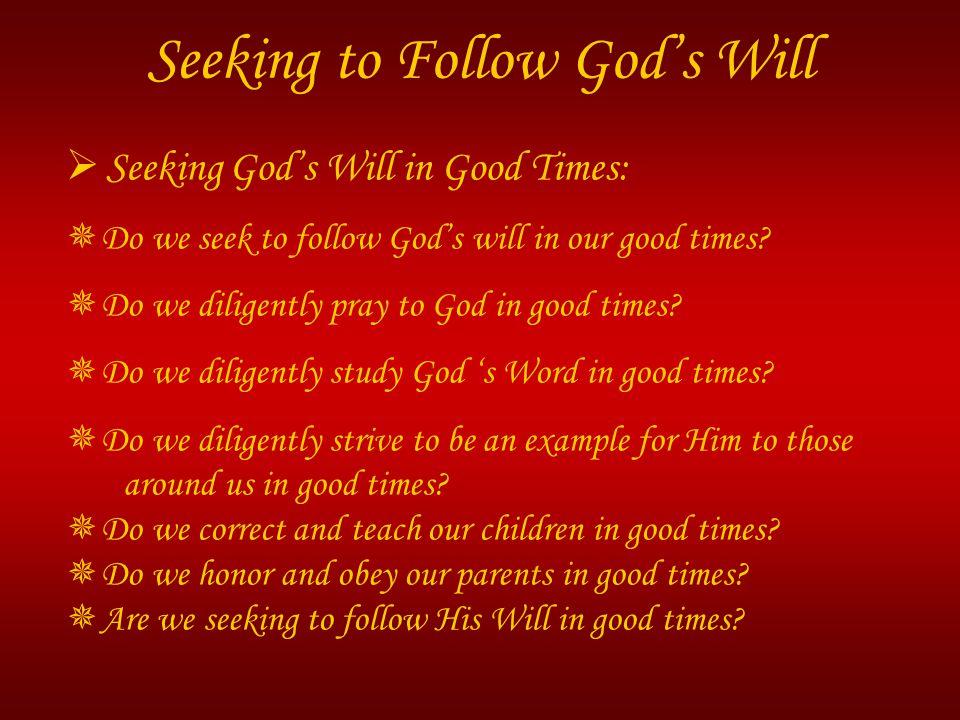  Seeking God's Will in Good Times:  Do we seek to follow God's will in our good times?  Do we diligently pray to God in good times?  Do we diligen