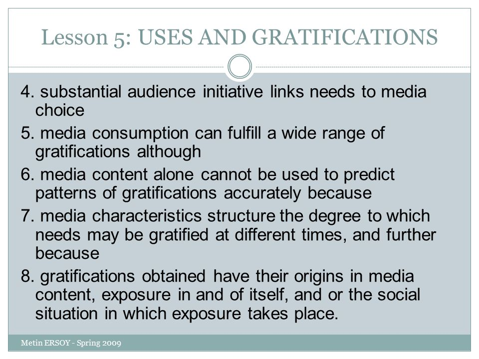 Lesson 5: USES AND GRATIFICATIONS 4. substantial audience initiative links needs to media choice 5. media consumption can fulfill a wide range of grat