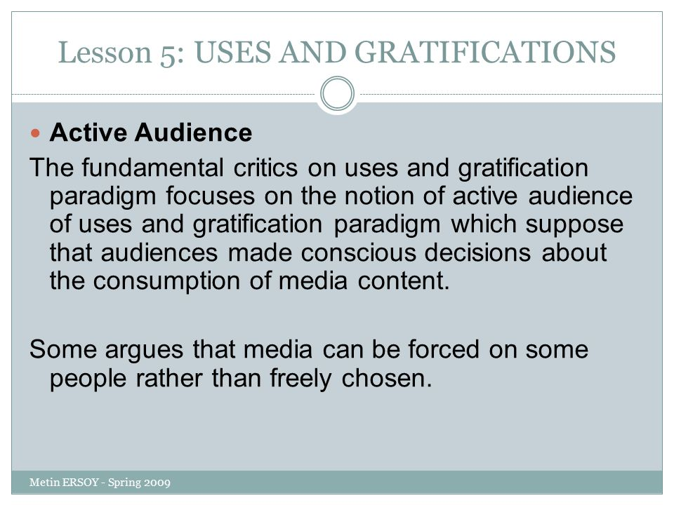 Lesson 5: USES AND GRATIFICATIONS Active Audience The fundamental critics on uses and gratification paradigm focuses on the notion of active audience of uses and gratification paradigm which suppose that audiences made conscious decisions about the consumption of media content.