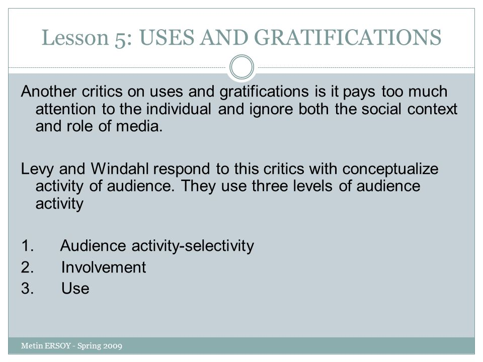 Lesson 5: USES AND GRATIFICATIONS Another critics on uses and gratifications is it pays too much attention to the individual and ignore both the social context and role of media.