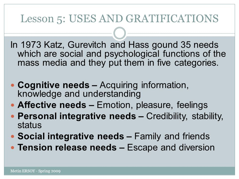 Lesson 5: USES AND GRATIFICATIONS In 1973 Katz, Gurevitch and Hass gound 35 needs which are social and psychological functions of the mass media and t