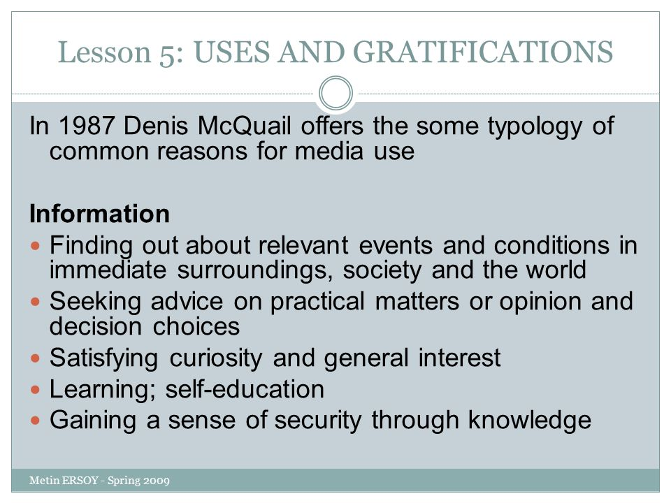 Lesson 5: USES AND GRATIFICATIONS In 1987 Denis McQuail offers the some typology of common reasons for media use Information Finding out about relevant events and conditions in immediate surroundings, society and the world Seeking advice on practical matters or opinion and decision choices Satisfying curiosity and general interest Learning; self-education Gaining a sense of security through knowledge Metin ERSOY - Spring 2009