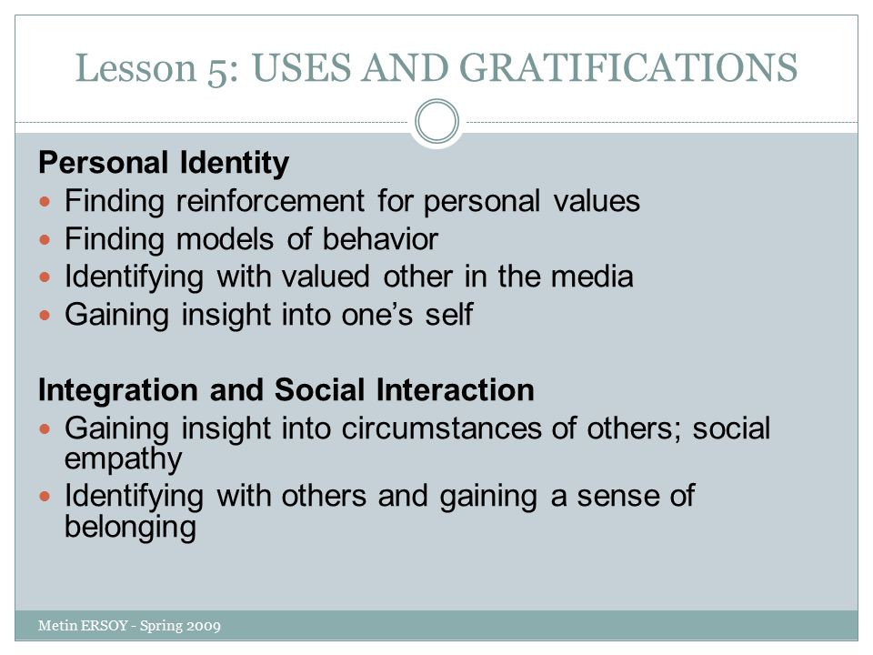 Lesson 5: USES AND GRATIFICATIONS Personal Identity Finding reinforcement for personal values Finding models of behavior Identifying with valued other in the media Gaining insight into one's self Integration and Social Interaction Gaining insight into circumstances of others; social empathy Identifying with others and gaining a sense of belonging Metin ERSOY - Spring 2009